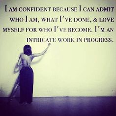 I am confident because I can admit who I am, what I've done, and love myself for who I've become. I'm an intricate work in progress.