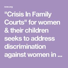 1980s - PRESENT: Crisis for women & their children in FAMILY LAW COURTS / USA. Affirmed by experts & leaders in women's movement, existence of this crisis is verified by women in every state who report injustice in their family law cases. Fathers who aggressively litigate against them, using family court to stalk, harass, punish & impoverish their former partners and children. NOW recognizes this crisis for women & their children & seeks to address discrimination against women in family…