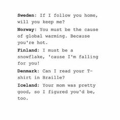 Sweden is like a stray dog. Norway is just . . . Norway. Finland is cliche, but it's adorable. Denmark just wants to grope you. Iceland did your mom.