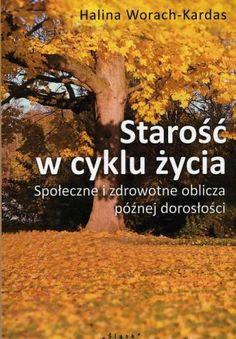 Starość w cyklu życia : społeczne i zdrowotne oblicza późnej dorosłości / Halina Worach-Kardas