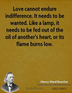 Love cannot endure indifference. It needs to be wanted. Like a lamp, it needs to be fed out of the oil of another's heart, or its flame burns low #quote