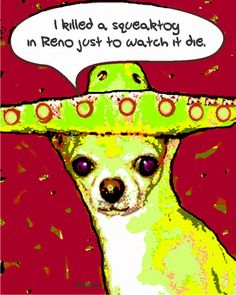 I KIlled a Squeaktoy in Reno  Funny Chihuahua Mexican by korpita, $25.00
