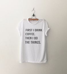 First I drink coffee Then I do things T-Shirt • Sweatshirt • Clothes Casual Outift for • teens • movies • girls • women • summer • fall • spring • winter • outfit ideas • hipster • dates • school • parties • Polyvores • Tumblr Teen Fashion Graphic Tee Shirt