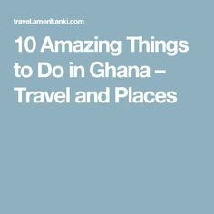 10 Amazing Things to Do in Ghana – Travel and Places
