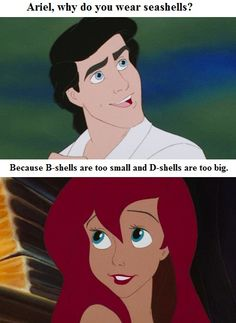 Ariel why do you wear seashells?  Because B-shells are too small and D-shells are too big  baahha :)