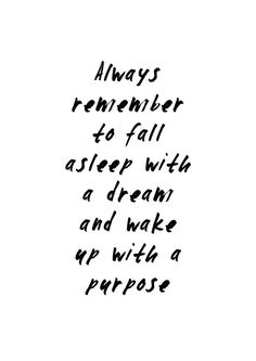 """""""Always remember to fall asleep with a dream and wake up with a purpose"""" 