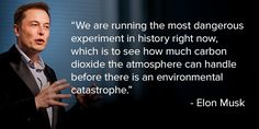 """Elon Musk: """"We are running the most dangerous experiment in history right now, which is to see how much carbon dioxide the atmosphere can handle before there is an environmental catastrophe.""""   #ActOnClimate #Divest Fossil Fuels #NowNotTomorrow #Climate"""