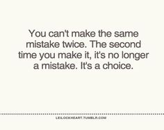 You can't make the same mistake twice. The second time you make it, it's no longer a mistake. It's a choice.