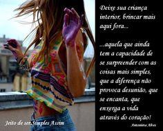 Deixe sua criança interior, brincar mais aqui fora... aquela que ainda tem a capacidade de se surpreender com as coisas mais simples, que a diferença não provoca desunião, que se encanta, que enxerga a vida através do coração! Antonieta Alves