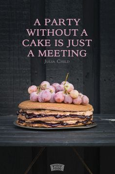 A party without a cake is just a meeting. - Julia Child