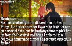 SASUSAKU FACTS Sasuke is actually quite diligent about these things. He doesn't buy her flowers or take her out on a special date, but he is always sure to pick her up from the hospital and bring her home to a delicious homemade dinner he prepared especially for her. Sakura does her best to remind him every day that he is loved and needed, and he insists that this fact alone is a gift to him