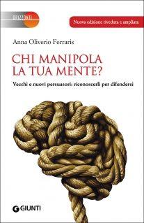 """""""Chi manipola la tua mente? Vecchi e nuovi persuasori: riconoscerli per difendersi"""" Anna Oliverio Ferraris (Giunti)"""