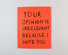 'Your Opinion is irrelevant becasue I hate you' by Hannah Richards. 'Your Opinion is irrelevant becasue I hate you' is an experimental publication, exploring ideas and concepts. 'Your opinion is. Quotes To Live By, Me Quotes, Funny Quotes, Psycho Quotes, Humor Quotes, Famous Quotes, Daily Quotes, Chers Parents, Whatever Forever