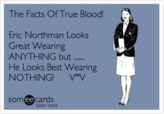 The Facts Of True Blood! Eric Northman Looks Great Wearing ANYTHING but ....... He Looks Best Wearing NOTHING! V''V.