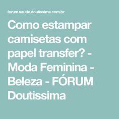 Como estampar camisetas com papel transfer? - Moda Feminina - Beleza - FÓRUM Doutissima