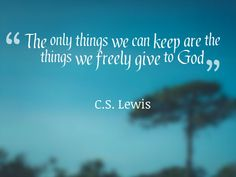 """The only things we can keep are the things we freely give to God"" - C.S. Lewis"