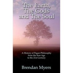 The Earth, the Gods and the Soul: A History of Pagan Philosophy, from the Iron Age to the 21st Century