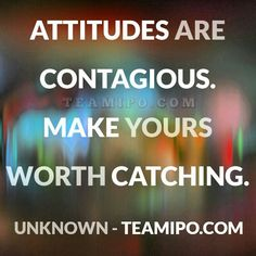 Attitudes are contagious. Make yours worth catching. - Unknown