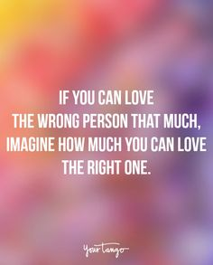 "Quotes To Help You Move The Eff On From A Breakup ""If you can love the wrong person that much, imagine how much you can love the right one.""""If you can love the wrong person that much, imagine how much you can love the right one. Missing Quotes, New Quotes, Quotes To Live By, Inspirational Quotes, Quotes About Being Smart, Meaningful Quotes, Daily Quotes, Wrong Love Quotes, Wisdom Quotes"