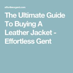 The Ultimate Guide To Buying A Leather Jacket - Effortless Gent