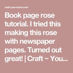Book page rose tutorial. I tried this making this rose with newspaper pages. Turned out great! | Craft ~ Your ~ HomeCraft ~ Your ~ Home