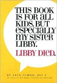 This Book Is for All Kids, But Especially My Sister Libby. Libby Died, by Jack Simon; This book is filled with five-year-old Jack's questions and reflections on the death of his sister Libby.  An excellent book to use as a starting point for any child's questions about death.  Written from an abrahamic-faith tradition, this book includes references to heaven and God.  - repinned by @PediaStaff – Please Visit ht.ly/63sNtfor all our pediatric therapy pins