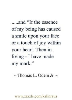 "Quotes I LOVE! ""If the essence of my being has caused a smile to have appeared upon your face or a touch of joy within your heart. Then in living - I have made my mark."" #Quotes #Words #Sayings #Life #Inspiration"