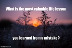 What is the most valuable life lesson you learned from a mistake?