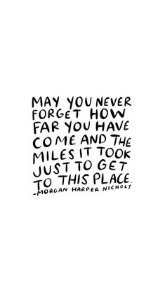 may you never forget how far you have come and the miles it took just to get to this place - morgan harper nichols
