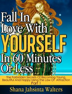 Fall In Love With Yourself In 60 Minutes Or Less; Learn How To Fall In Love And Get Help To Be Happy Again. (The Forbidden Secrets Of Becoming Young, Beautiful ... Happy Using The Law Of Attraction. Volume 1) by Shana Jahsinta Walters, http://www.amazon.com/dp/B00AL2UZ4S/ref=cm_sw_r_pi_dp_ww1prb0DSND2G