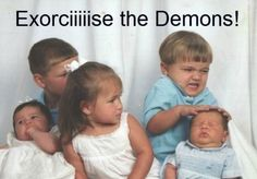 Excorciiiise the demons