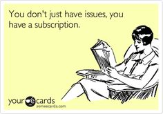 you don't just have issues, you have a subscription.