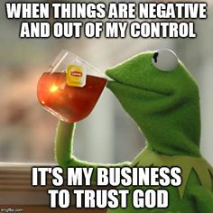 But Thats None Of My Business | WHEN THINGS ARE NEGATIVE AND OUT OF MY CONTROL IT'S MY BUSINESS TO TRUST GOD | image tagged in memes,but thats none of my business,kermit the frog | made w/ Imgflip meme maker