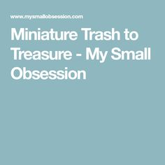 Miniature Trash to Treasure - My Small Obsession