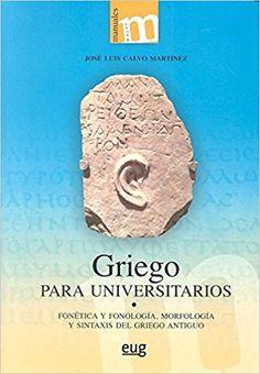 Griego para universitarios : Fonética y fonología, morfología y sintaxis del griego antiguo / José Luis Calvo Martínez.-- Granada : Universidad de Granada, 2016 en http://absysnet.bbtk.ull.es/cgi-bin/abnetopac?TITN=558703