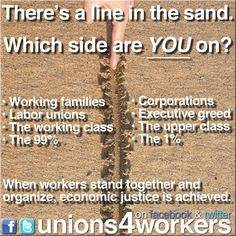There's a line in the sand. Which side are you on? Working Families, Labor Unions, The working class, the 99% OR CORPORATIONS, EXECUTIVE GREED, THE UPPER CLASS, THE 1%.