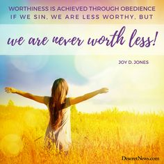 """""""Worthiness is achieved through obedience. If we sin, we are less worthy, but we are never worth less!"""" ~ Sister Joy D. Jones ❤ #LDSConf #LDS #selfworth #repentance #divinenature"""