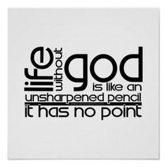 life without God is is like an sharpened pencil, it has no point