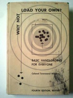 1957- Why Not Load Your Own: Basic Handloading for Everyone- By Townsend Whelen