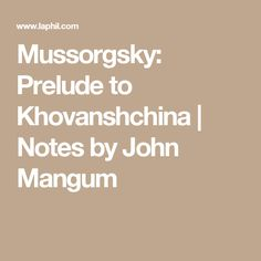 Mussorgsky: Prelude to Khovanshchina   Notes by John Mangum