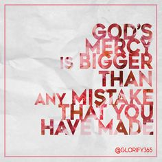 God's mercy is bigger than any mistake that you have made.  Glorify365