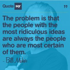 The problem is that the people with the most ridiculous ideas are always the people who are most certain of them. - Bill Maher #quotesqr #quotes #funnyquotes