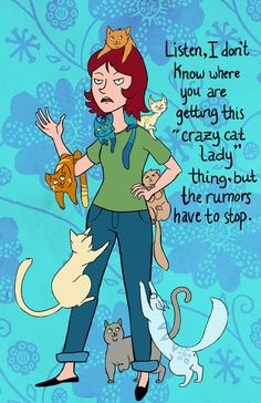 """Listen. I don't know where you are getting this """"crazy cat lady"""" thing, but the rumors have to stop."""