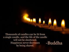 """Thousands of candles can be lit from a single candle, and the life of the candle will not be shortened. Happiness never decreases by being shared."" -Buddha"