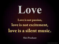 """Love is not passion, love is not excitement, love is a silent music.""  ~ Shri Prashant #ShriPrashant #Advait #love #music #silence #excitement #passion  Read at:- prashantadvait.com Watch at:- www.youtube.com/c/ShriPrashant Website:- www.advait.org.in Facebook:- www.facebook.com/prashant.advait LinkedIn:- www.linkedin.com/in/prashantadvait Twitter:- https://twitter.com/Prashant_Advait"