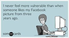 I never feel more vulnerable than when someone likes my Facebook picture from three years ago.