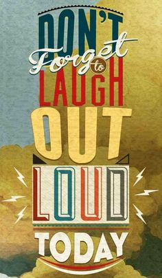 Don't forget to laugh out loud EVERYDAY!