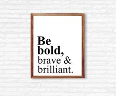Q U O T E - Be bold, brave & brilliant.  I N S T A N T - D O W N L O A D! This printable quote is ready to be printed at home or at any photo lab/printing service!  Y O U - W I L L - R E C I E V E + high resolution 300 dpi files + 8x10 PDF + 8x10 JPEG  Need a different size or text color? - Message me for custom edits!  P L E A S E - N O T E This listing is for a DIGITAL PDF file only. No physical item will be shipped to you and the frame is NOT included.  C O L O R - P O L I C Y Col...