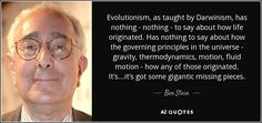 Evolutionism, as taught by Darwinism, has nothing - nothing - to say about how life originated. Has nothing to say about how the governing principles in the universe - gravity, thermodynamics, motion, fluid motion - how any of those originated. It's...it's got some gigantic missing pieces.