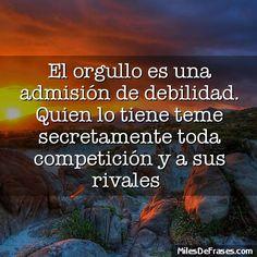 El orgullo es una admisión de debilidad. Quien lo tiene teme secretamente toda competición y a sus rivales